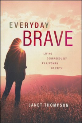 Everyday Brave: Living Courageously As A Woman of Faith  -     By: Janet Thompson