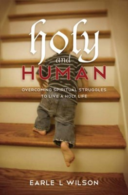 Holy and Human: Overcoming spiritual struggles to live a holy life - eBook  -     By: Earle L. Wilson