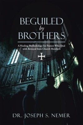 Beguiled by Brothers: A Healing Methodology for Pastors Who Deal with Betrayal from Church Members - eBook  -     By: Joseph Nemer