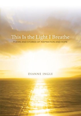 This Is the Light I Breathe: Poems and Stories of Inspiration and Hope - eBook  -     By: Dianne Ingle