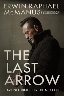 The Last Arrow: Save Nothing for the Next Life  -     By: Erwin Raphael McManus