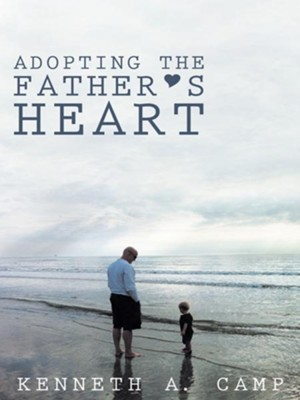Adopting the Father's Heart - eBook  -     By: Kenneth A. Camp