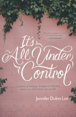 It's All Under Control: A Journey of Letting Go, Hanging On, and Finding a Peace You Almost Forgot was Possible, Softcover  -     By: Jennifer D. Lee