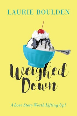 Weighed Down: A Love Story Worth Lifting Up!  -     By: Laurie Boulden
