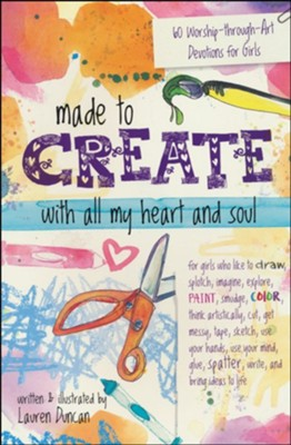 Made to Create with All My Heart and Soul: 60 Worship-Through-Art Devotions for Girls  -     By: Lauren Duncan