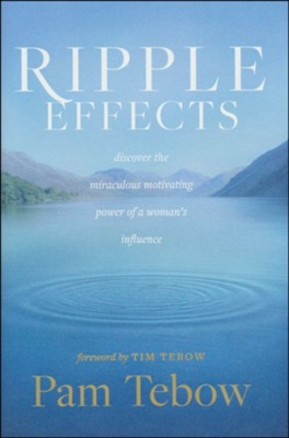 Ripple Effects: Discover the Miraculous Power of a Woman's Influence  -     By: Pam Tebow