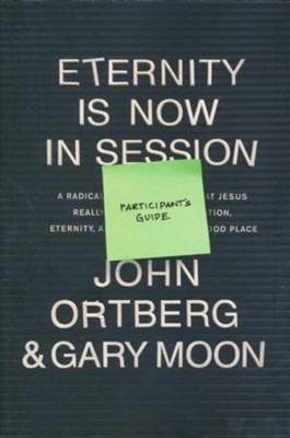 Eternity is Now in Session, Participant's Guide   -     By: John Ortberg, Gary Moon