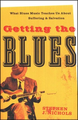 Getting the Blues: What Blues Music Teaches Us About Suffering & Salvation  -     By: Stephen J. Nichols