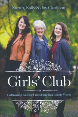 Girls' Club: Cultivating Lasting Friendship in a Lonely World, hardcover  -     By: Sarah Clarkson, Sally Clarkson, Joy Clarkson