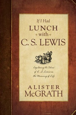 If I Had Lunch with Lewis: Exploring the Ideas of C. S. Lewis on the Meaning of Life - eBook  -     By: Alister McGrath