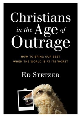Christians in the Age of Outrage: How to Bring Our Best When the World Is at Its Worst  -     By: Ed Stetzer