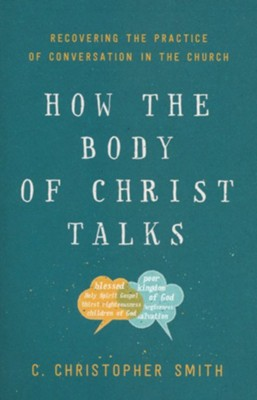 How the Body of Christ Talks: Recovering the Practice of Conversation in the Church  -     By: C. Christopher Smith