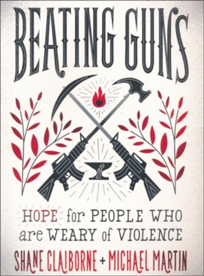 Beating Guns: Hope for People Who Are Weary of Violence  -     By: Shane Claiborne, Michael Martin
