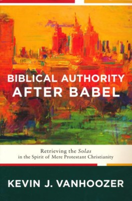 Biblical Authority After Babel: Retrieving the Solas in the Spirit of Mere Protestant Christianity (Softcover)  -     By: Kevin J. Vanhoozer