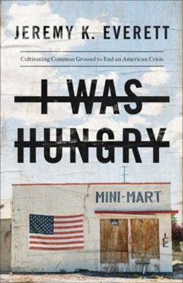 I Was Hungry: Cultivating Common Ground to End an American Crisis  -     By: Jeremy K. Everett