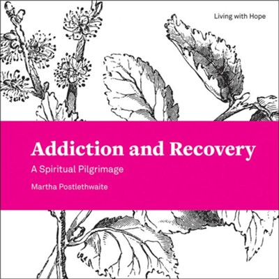 Addiction and Recovery: A Spiritual Pilgrimage  -     By: Martha Postlethwaite