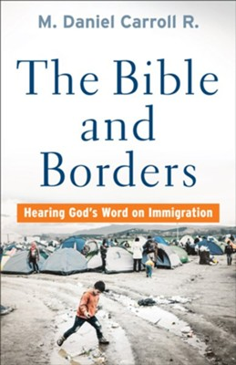The Bible and Borders: Hearing God's Word on Immigration  -     By: M. Daniel Carroll R.