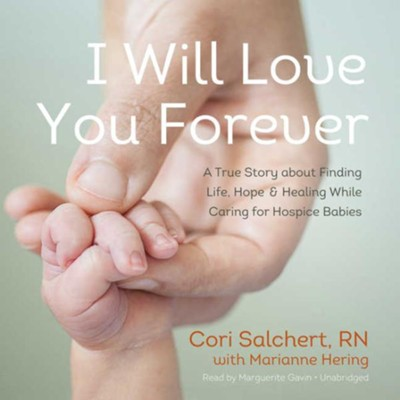 I Will Love You Forever: A True Story about Finding Life, Hope, and Healing While Caring for Hospice Babies - unabridged audiobook on CD  -     Narrated By: Marguerite Gavin     By: Cori Salchert, Marianne Hering