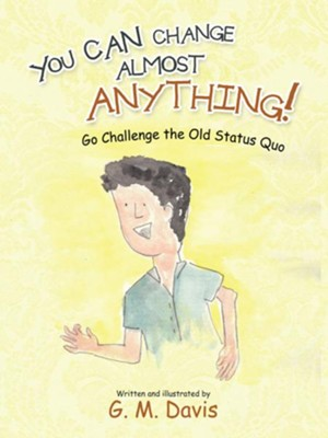 You Can Change Almost Anything!: Go Challenge the Old Status Quo - eBook  -     By: G.M. Davis