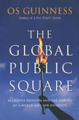 The Global Public Square: Religious Freedom and the Making of a World Safe for Diversity - eBook  -     By: Os Guinness