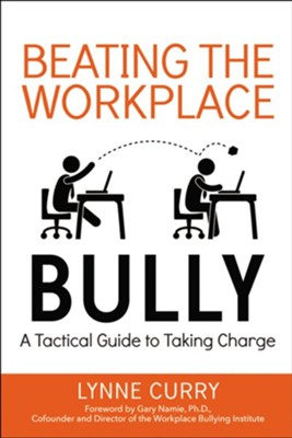 Beating the Workplace Bully: A Tactical Guide to Taking Charge  -     By: Lynne Curry