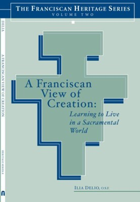 A Franciscan View of Creation: Learning to Live in a Sacramental World - eBook  -     Edited By: Joseph Chinnici, Elise Saggau     By: Ilia Delio