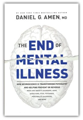 The End of Mental Illness: How Brain Science Is Transforming Psychiatry and Helping Prevent or Reverse Mood and Anxiety Disorders, ADHD, Addictions, PTSD, Psychosis, Personality Disorders, and More  -     By: Daniel G. Amen MD