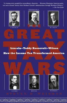 The Great Tax Wars: Lincoln-Teddy Roosevelt-Wilson How the Income Tax Transformed America  -     By: Steven R. Weisman