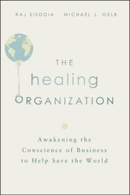 The Healing Organization: Awakening the Conscience of Business to Help Save the World  -     By: Raj Sisodia, Michael J. Gelb