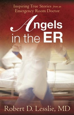 Angels in the ER: Inspiring True Stories from an Emergency Room Doctor - eBook  -     By: Robert D. Leslie