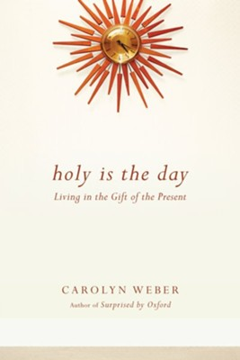 Holy Is the Day: Living in the Gift of the Present - eBook  -     By: Carolyn Weber