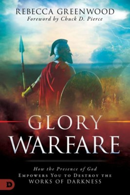 Glory Warfare: How the Presence of God Empowers You to Destroy the Works of Darkness  -     By: Rebecca Greenwood