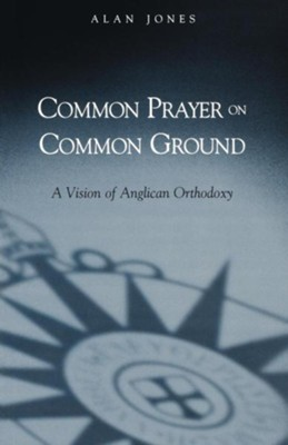 Common Prayer on Common Ground: A Vision of Anglican Orthodoxy - eBook  -     By: Alan Jones
