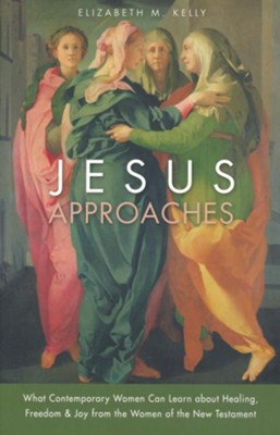 Jesus Approaches: What Today's Woman Can Learn about Healing, Freedom, and Joy from the Women of the New Testament  -     By: Elizabeth M. Kelly