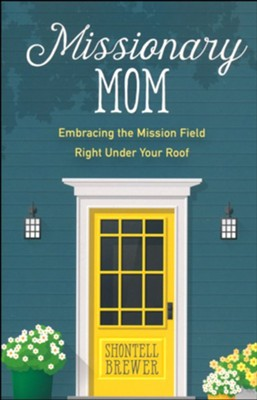 Missionary Mom: Embracing the Mission Field Right Under Your Roof  -     By: Shontell Brewer