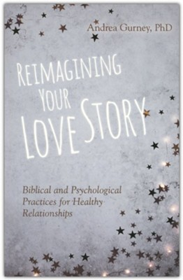 Reimagining Your Love Story: Biblical and Psychological Practices for Healthy Relationships  -     By: Andrea Gurney