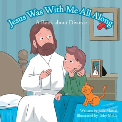 Jesus Was with Me All Along: A Book about Divorce - eBook  -     By: Julie Mastel