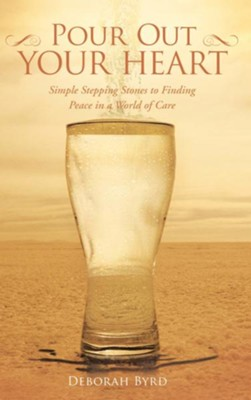 Pour Out Your Heart: Simple Stepping Stones to Finding Peace in a World of Care - eBook  -     By: Deborah Byrd