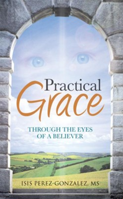 Practical Grace: Through the Eyes of a Believer - eBook  -     By: Isis Perez-Gonzalez