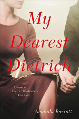 My Dearest Dietrich: A Novel of Dietrich Bonhoeffer's Lost Love  -     By: Amanda Barratt
