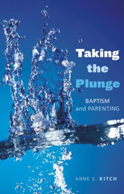 Taking the Plunge: Baptism and Parenting - eBook  -     By: Anne E. Kitch
