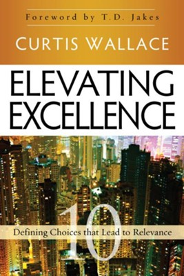 Elevating Excellence: 10 Defining Choices that Lead to Relevance - eBook  -     By: Curtis Wallace, T.D. Jakes