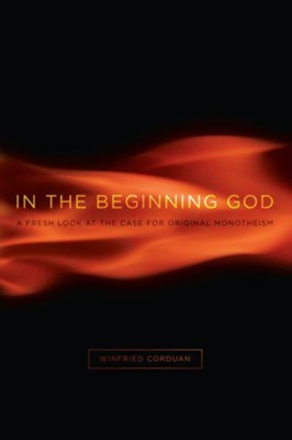 In the Beginning God: A Fresh Look at the Case for Original Monotheism - eBook  -     By: Winfried Corduan