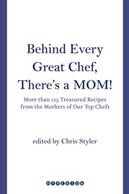 Behind Every Great Chef, There's a Mom!: More Than 125 Treasured Recipes From the Mother's of Our Top Chefs - eBook  -     By: Christopher Styler