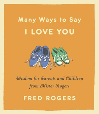 Many Ways to Say I Love You: Wisdom for Parents and Children from Mister Rogers - eBook  -     By: Fred Rogers