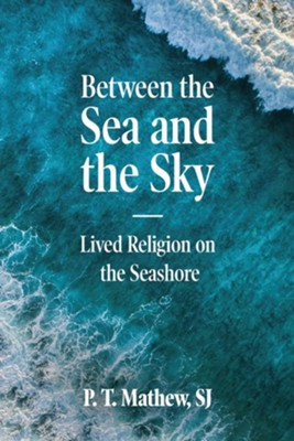 Between the Sea and the Sky: Lived Religion on the Sea Shore  -     By: P.T. Mathew SJ