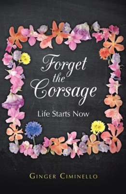 Forget the Corsage: Life Starts Now - eBook  -     By: Ginger Ciminello