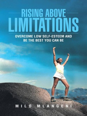 Rising Above Limitations: Overcome Low Self-Esteem and Be the Best You Can Be - eBook  -     By: Milo Mlangeni