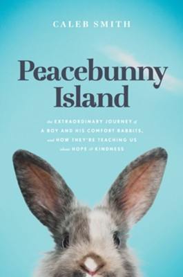 Peacebunny Island: The Remarkable Journey of Rescue Rabbits, the Boy Who Saves Them, and What They Can Teach Us about Hope and Kindness  -     By: Caleb Smith