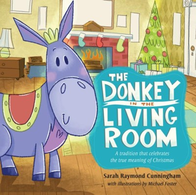 The Donkey in the Living Room: A Tradition that Celebrates the Real Meaning of Christmas - eBook  -     By: Sarah Cunningham     Illustrated By: Michael K. Foster